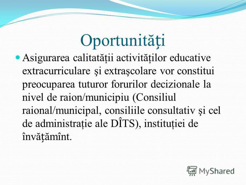Oportunităi Asigurarea calitatăţii activităţilor educative extracurriculare şi extraşcolare vor constitui preocuparea tuturor forurilor decizionale la nivel de raion/municipiu (Consiliul raional/municipal, consiliile consultativ şi cel de administraţ