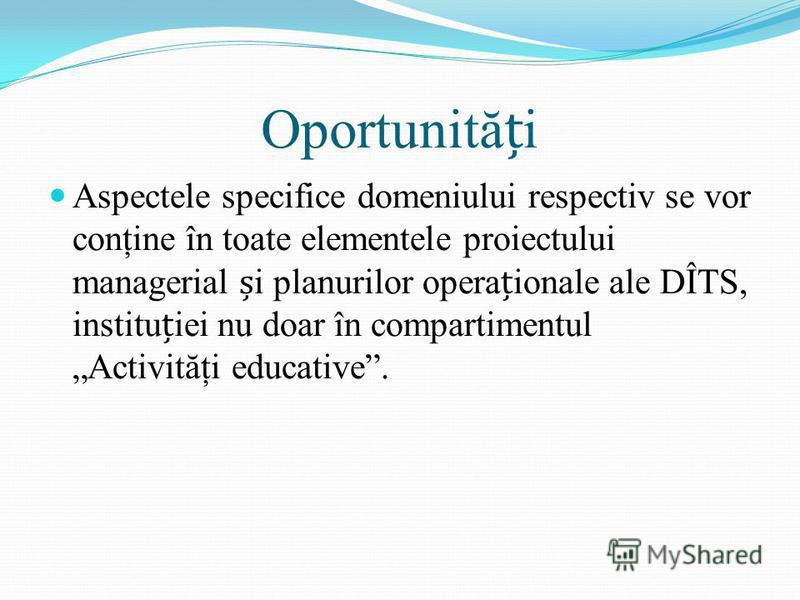 Oportunităi Aspectele specifice domeniului respectiv se vor conţine în toate elementele proiectului managerial i planurilor operaionale ale DÎTS, instituiei nu doar în compartimentul Activităţi educative.