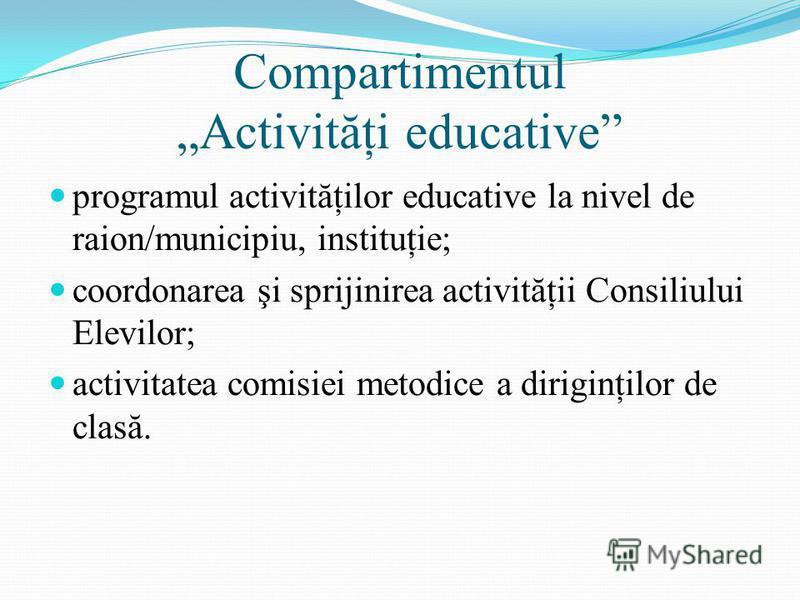 Compartimentul Activităţi educative programul activităţilor educative la nivel de raion/municipiu, instituţie; coordonarea şi sprijinirea activităţii Consiliului Elevilor; activitatea comisiei metodice a diriginţilor de clasă.
