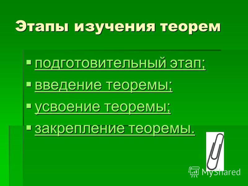 Этапы изучения теорем подготовительный этап; подготовительный этап; подготовительный этап; подготовительный этап; введение теоремы; введение теоремы; введение теоремы; введение теоремы; усвоение теоремы; усвоение теоремы; усвоение теоремы; усвоение т