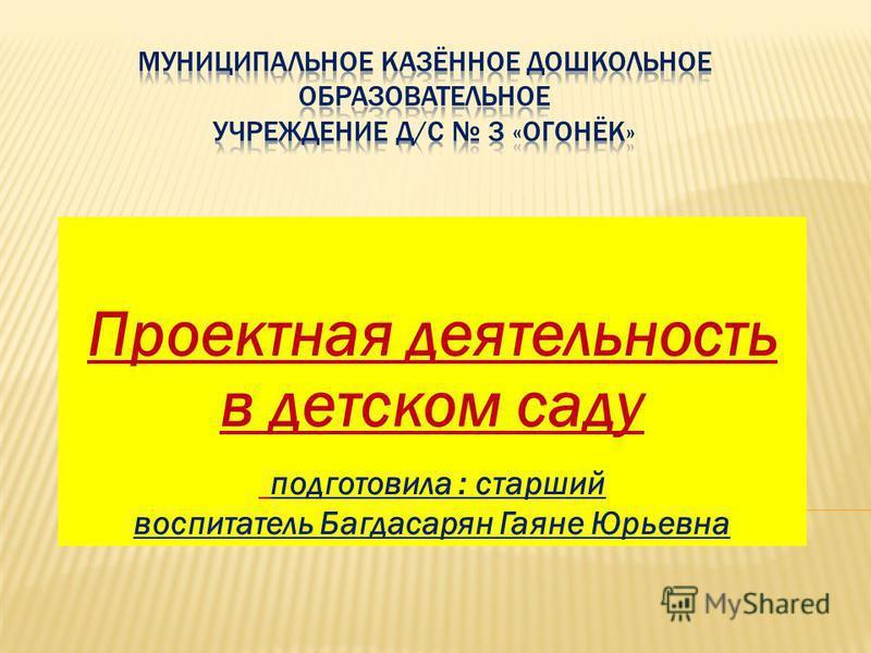Проектная деятельность в детском саду подготовила : старший воспитатель Багдасарян Гаяне Юрьевна