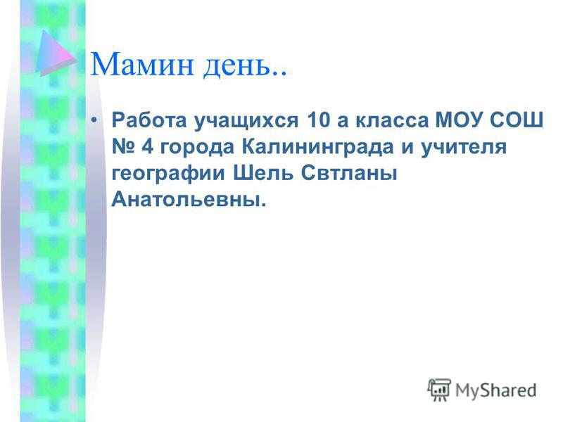 Мамин день.. Работа учащихся 10 а класса МОУ СОШ 4 города Калининграда и учителя географии Шель Свтланы Анатольевны.