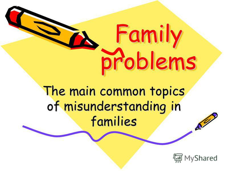 Family problems The main common topics of misunderstanding in families