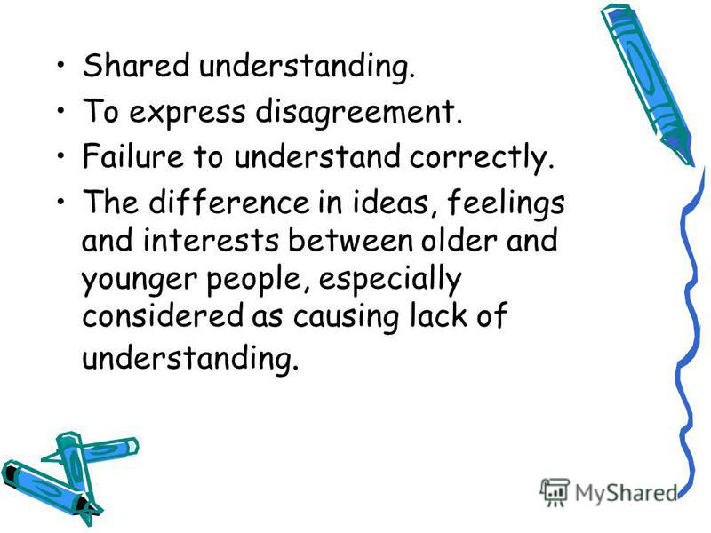 Shared understanding. To express disagreement. Failure to understand correctly. The difference in ideas, feelings and interests between older and younger people, especially considered as causing lack of understanding.