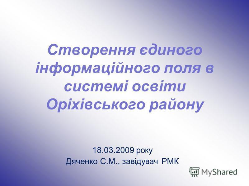 Створення єдиного інформаційного поля в системі освіти Оріхівського району 18.03.2009 року Дяченко С.М., завідувач РМК
