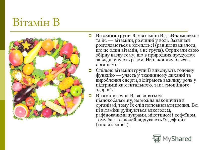 Вітамін В Вітаміни групи B, «вітаміни B», «В-комплекс» та ін. вітаміни, розчинні у воді. Зазвичай розглядаються в комплексі (раніше вважалося, що це один вітамін, а не група). Отримали свою збірну назву тому, що в природних продуктах завжди існують р