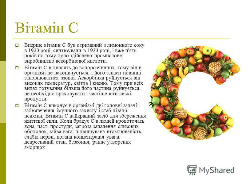 Вітамін С Вперше вітамін С був отриманий з лимонного соку в 1923 році, синтезували в 1933 році, і вже п'ять років по тому було здійснено промислове виробництво аскорбінової кислоти. Вітамін C відносять до водорозчинних, тому він в організмі не накопи