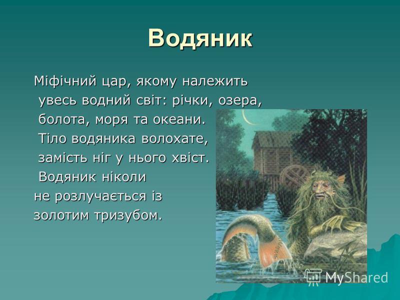 Водяник Міфічний цар, якому належить Міфічний цар, якому належить увесь водний світ: річки, озера, увесь водний світ: річки, озера, болота, моря та океани. болота, моря та океани. Тіло водяника волохате, Тіло водяника волохате, замість ніг у нього хв