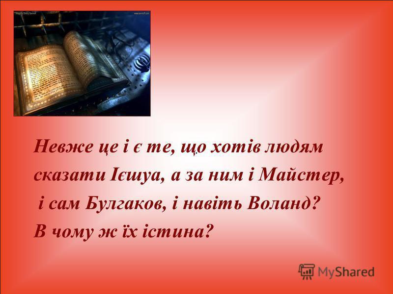 . Невже це і є те, що хотів людям сказати Ієшуа, а за ним і Майстер, і сам Булгаков, і навіть Воланд? В чому ж їх істина?