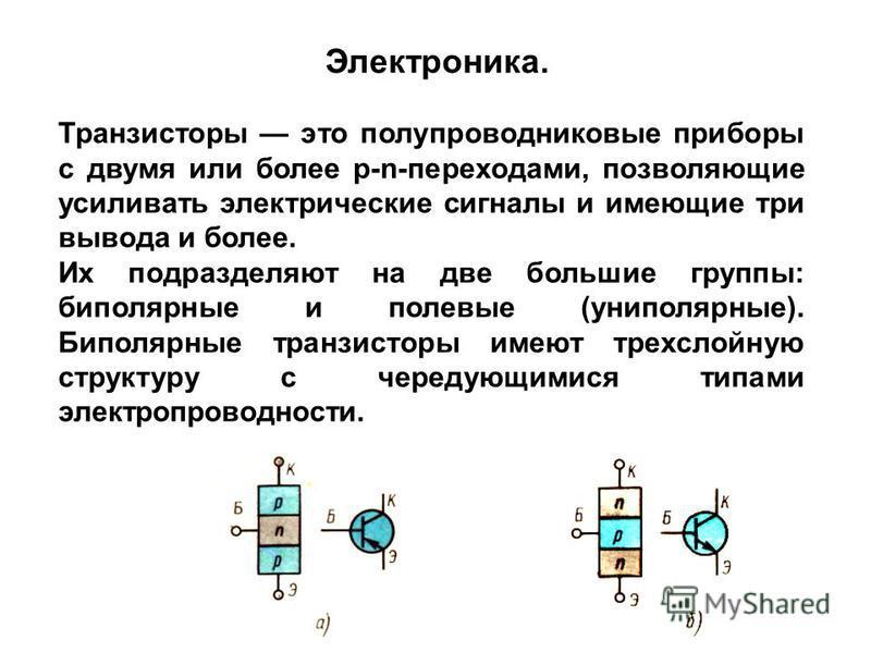Транзисторы это полупроводниковые приборы с двумя или более р-n-переходами, позволяющие усиливать электрические сигналы и имеющие три вывода и более. Их подразделяют на две большие группы: биполярные и полевые (униполярные). Биполярные транзисторы им