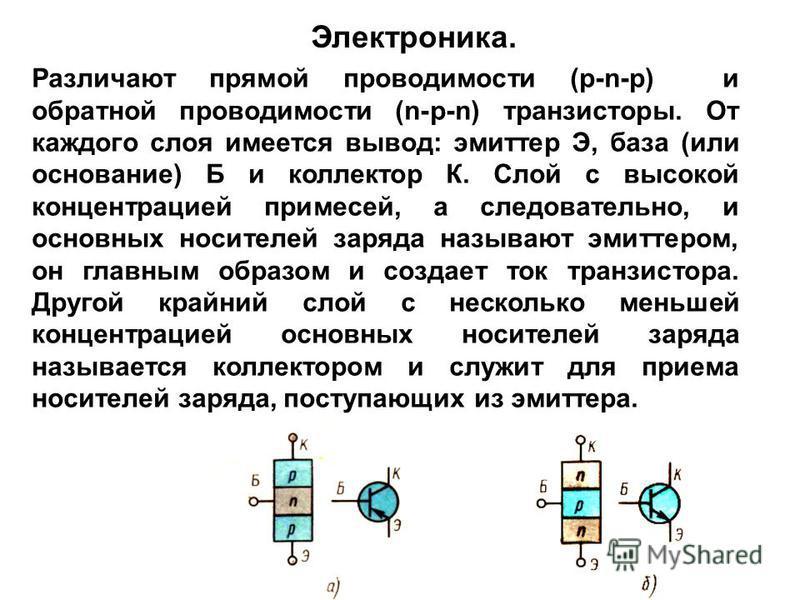 Различают прямой проводимости (р-n-р) и обратной проводимости (n-р-n) транзисторы. От каждого слоя имеется вывод: эмиттер Э, база (или основание) Б и коллектор К. Слой с высокой концентрацией примесей, а следовательно, и основных носителей заряда наз
