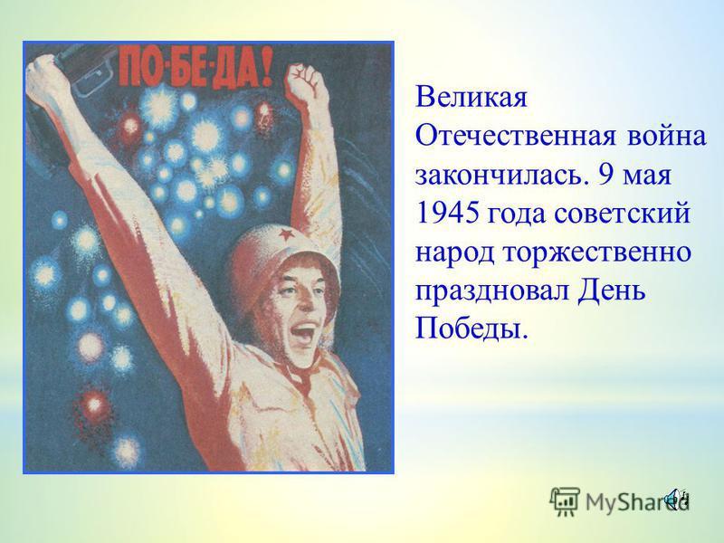 Великая Отечественная война закончилась. 9 мая 1945 года советский народ торжественно праздновал День Победы.