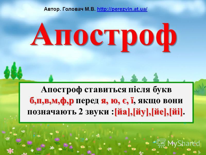 Апостроф б,п,в,м,ф,ря, ю, є, ї [йа],[йу],[йе],[йі] Апостроф ставиться після букв б,п,в,м,ф,р перед я, ю, є, ї, якщо вони позначають 2 звуки :[йа],[йу],[йе],[йі]. Автор. Головач М.В. http://perezvin.at.ua/http://perezvin.at.ua/