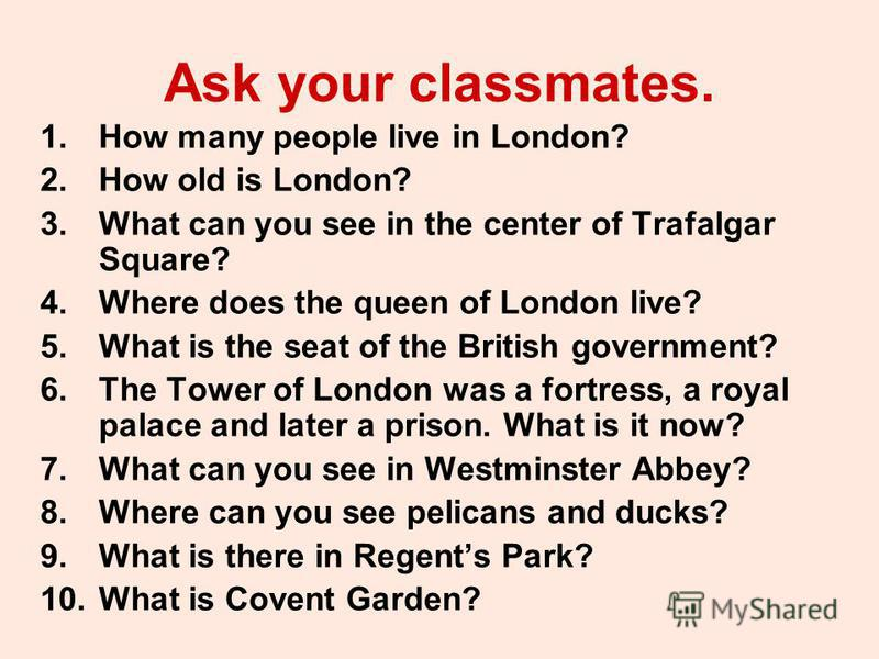 Ask your classmates. 1. How many people live in London? 2. How old is London? 3. What can you see in the center of Trafalgar Square? 4. Where does the queen of London live? 5. What is the seat of the British government? 6. The Tower of London was a f