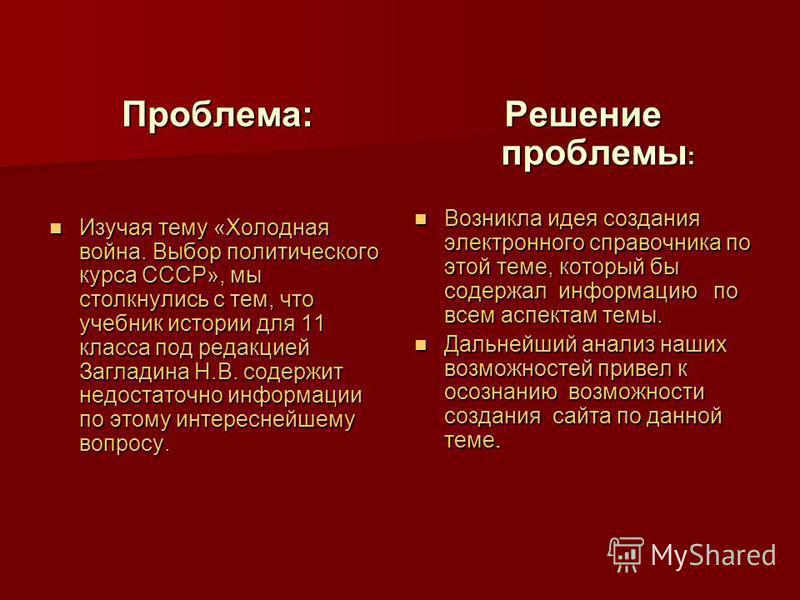 Проблема: Изучая тему «Холодная война. Выбор политического курса СССР», мы столкнулись с тем, что учебник истории для 11 класса под редакцией Загладина Н.В. содержит недостаточно информации по этому интереснейшему вопросу. Изучая тему «Холодная война