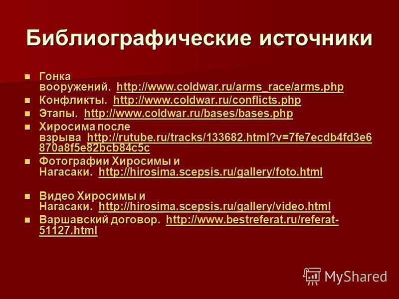 Библиографические источники Гонка вооружений. http://www.coldwar.ru/arms_race/arms.php Гонка вооружений. http://www.coldwar.ru/arms_race/arms.phphttp://www.coldwar.ru/arms_race/arms.php Конфликты. http://www.coldwar.ru/conflicts.php Конфликты. http:/
