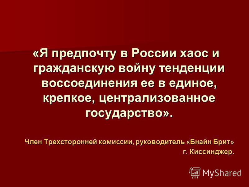 «Я предпочту в России хаос и гражданскую войну тенденции воссоединения ее в единое, крепкое, централизованное государство». «Я предпочту в России хаос и гражданскую войну тенденции воссоединения ее в единое, крепкое, централизованное государство». Чл
