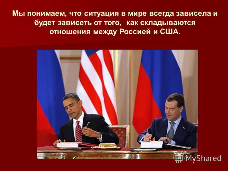 Мы понимаем, что ситуация в мире всегда зависела и будет зависеть от того, как складываются отношения между Россией и США.