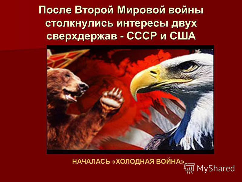 После Второй Мировой войны столкнулись интересы двух сверхдержав - СССР и США НАЧАЛАСЬ «ХОЛОДНАЯ ВОЙНА»