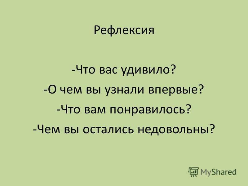 Рефлексия -Что вас удивило? -О чем вы узнали впервые? -Что вам понравилось? -Чем вы остались недовольны?
