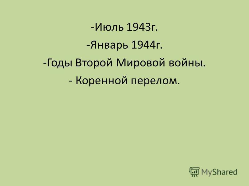 -Июль 1943 г. -Январь 1944 г. -Годы Второй Мировой войны. - Коренной перелом.