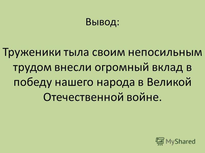 Вывод: Труженики тыла своим непосильным трудом внесли огромный вклад в победу нашего народа в Великой Отечественной войне.