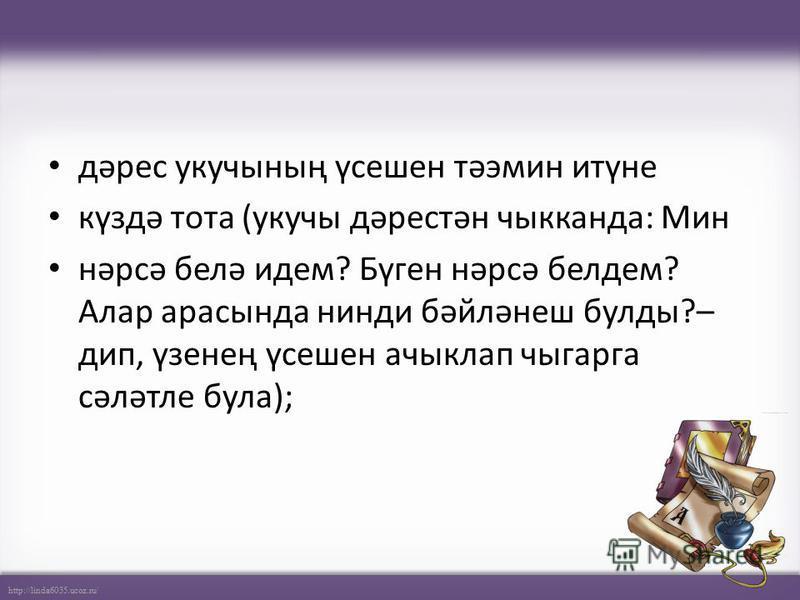 http://linda6035.ucoz.ru/ дәрес укучының үсешен тәэмин итүне күздә тота (укучы дәрестән чыкканда: Мин нәрсә белә идем? Бүген нәрсә белдем? Алар арасында нинди бәйләнеш булды?– дип, үзенең үсешен ачыклап чыгарга сәләтле була);