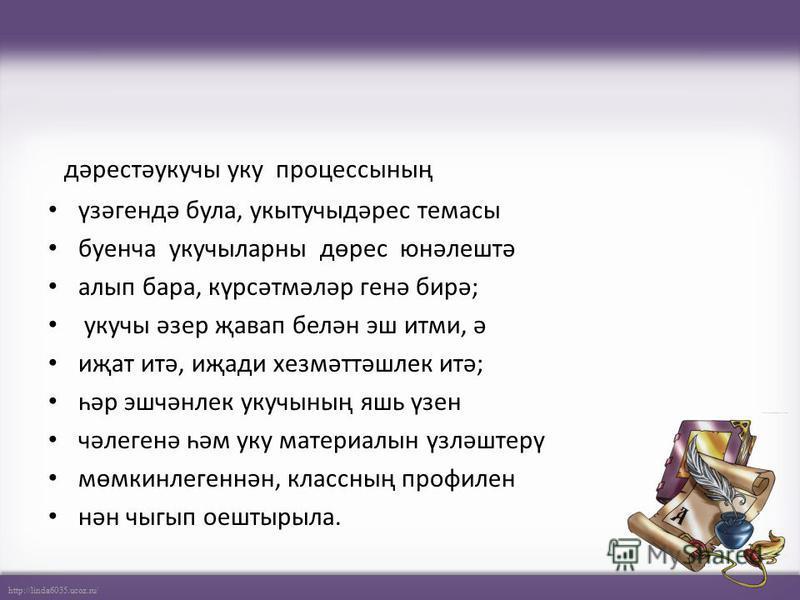 http://linda6035.ucoz.ru/ дәрестәукучы уку процессының үзәгендә була, укытучыдәрес темасы буенча укучыларны дөрес юнәлештә алып бара, күрсәтмәләр генә бирә; укучы әзер җавап белән эш итми, ә иҗат итә, иҗади хезмәттәшлек итә; һәр эшчәнлек укучының яшь