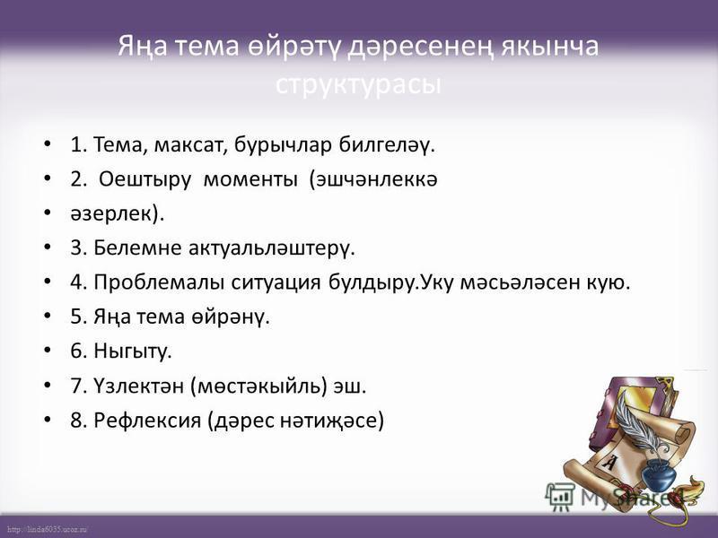 http://linda6035.ucoz.ru/ Яңа тема өйрәтү дәресенең якынча структурасы 1. Тема, максат, бурычлар билгеләү. 2. Оештыру моменты (эшчәнлеккә әзерлек). 3. Белемне актуальләштерү. 4. Проблемалы ситуация булдыру.Уку мәсьәләсен кую. 5. Яңа тема өйрәнү. 6. Н