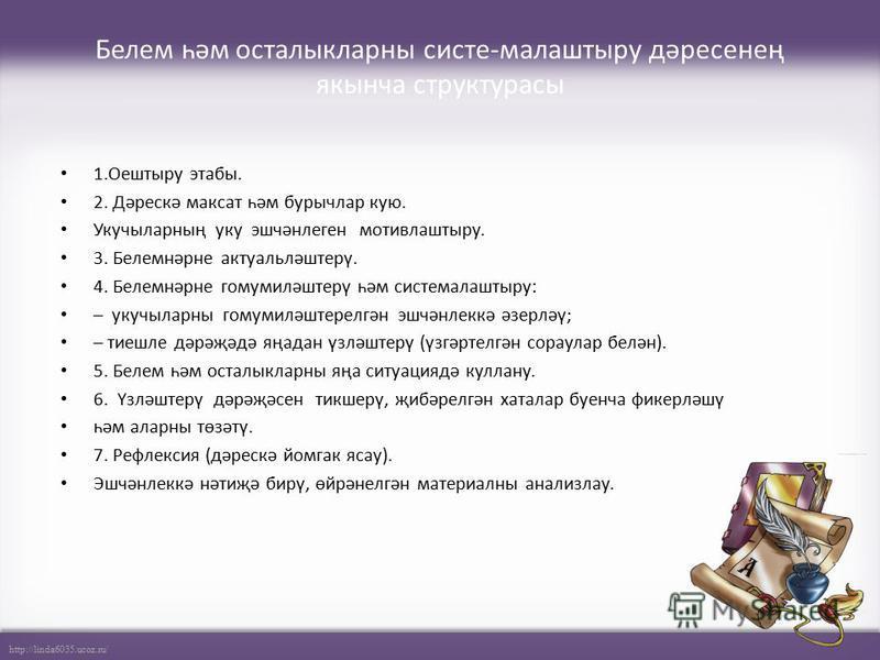 http://linda6035.ucoz.ru/ Белем һәм осталыкларны систе-малаштыру дәресенең якынча структурасы 1.Оештыру этабы. 2. Дәрескә максат һәм бурычлар кую. Укучыларның уку эшчәнлеген мотивлаштыру. 3. Белемнәрне актуальләштерү. 4. Белемнәрне гомумиләштерү һәм