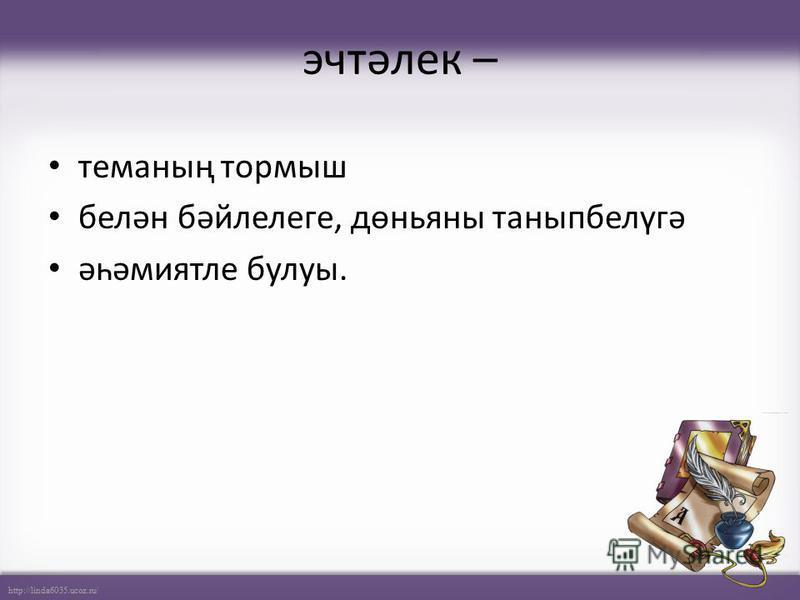 http://linda6035.ucoz.ru/ эчтәлек – теманың тормыш белән бәйлелеге, дөньяны таныпбелүгә әһәмиятле булуы.