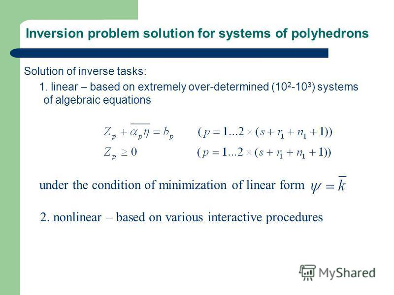 Inversion problem solution for systems of polyhedrons Solution of inverse tasks: 1. linear – based on extremely over-determined (10 2 -10 3 ) systems of algebraic equations 2. nonlinear – based on various interactive procedures under the condition of