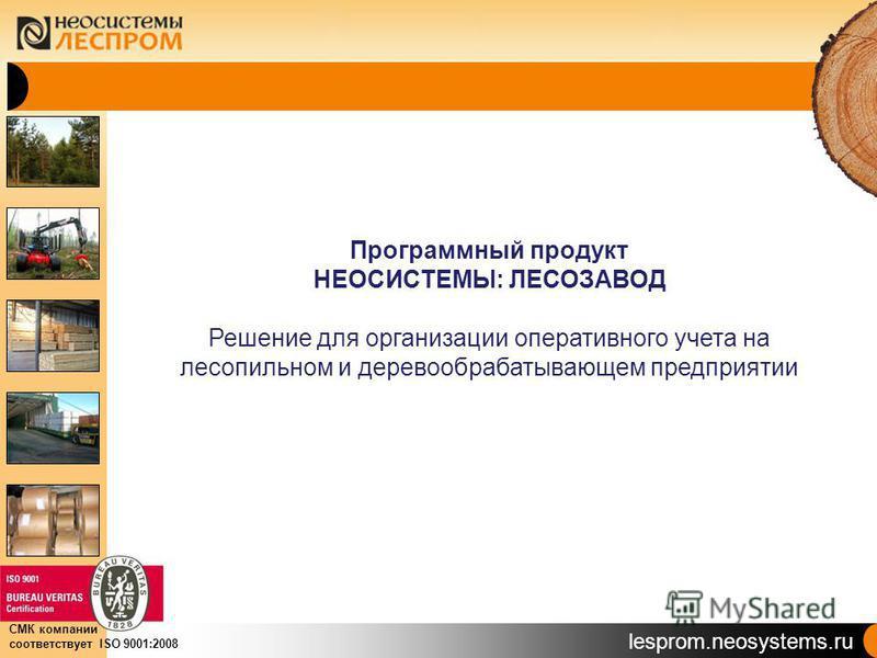 lesprom.neosystems.ru СМК компании соответствует ISO 9001:2008 Программный продукт НЕОСИСТЕМЫ: ЛЕСОЗАВОД Решение для организации оперативного учета на лесопильном и деревообрабатывающем предприятии