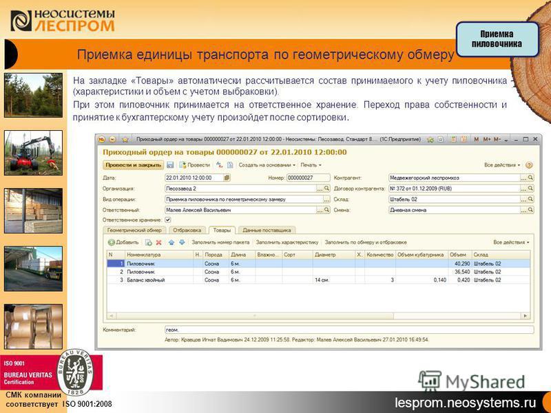 lesprom.neosystems.ru СМК компании соответствует ISO 9001:2008 Приемка единицы транспорта по геометрическому обмеру На закладке «Товары» автоматически рассчитывается состав принимаемого к учету пиловочника (характеристики и объем с учетом выбраковки)