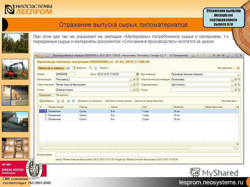 lesprom.neosystems.ru СМК компании соответствует ISO 9001:2008 Отражение выпуска сырых пиломатериалов При этом цех так же указывает на закладке «Материалы» потребленное сырье и материалы, т.к. переданные сырье и материалы документом «Списание в произ