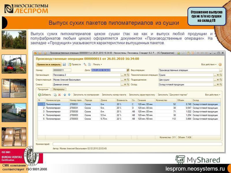 lesprom.neosystems.ru СМК компании соответствует ISO 9001:2008 Выпуск сухих пакетов пиломатериалов из сушки Выпуск сухих пиломатериалов цехом сушки (так же как и выпуск любой продукции и полуфабрикатов любым цехом) оформляется документом «Производств