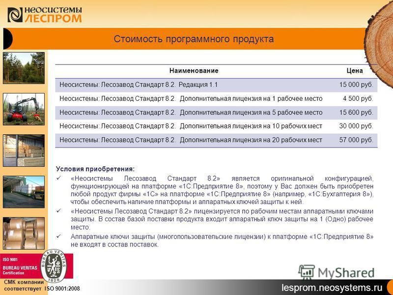 lesprom.neosystems.ru СМК компании соответствует ISO 9001:2008 Стоимость программного продукта Условия приобретения: «Неосистемы Лесозавод Стандарт 8.2» является оригинальной конфигурацией, функционирующей на платформе «1С:Предприятие 8», поэтому у В