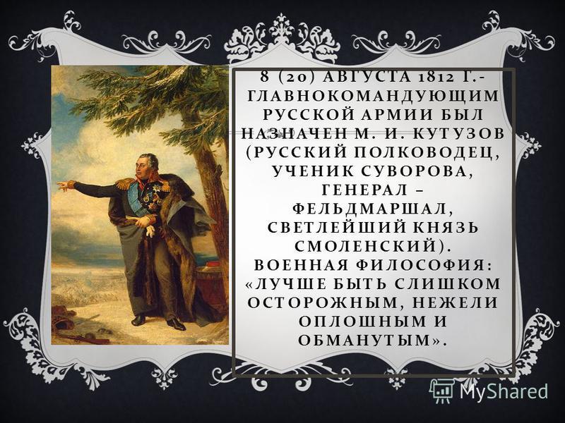 8 (20) АВГУСТА 1812 Г.- ГЛАВНОКОМАНДУЮЩИМ РУССКОЙ АРМИИ БЫЛ НАЗНАЧЕН М. И. КУТУЗОВ ( РУССКИЙ ПОЛКОВОДЕЦ, УЧЕНИК СУВОРОВА, ГЕНЕРАЛ – ФЕЛЬДМАРШАЛ, СВЕТЛЕЙШИЙ КНЯЗЬ СМОЛЕНСКИЙ ). ВОЕННАЯ ФИЛОСОФИЯ : « ЛУЧШЕ БЫТЬ СЛИШКОМ ОСТОРОЖНЫМ, НЕЖЕЛИ ОПЛОШНЫМ И ОБМ