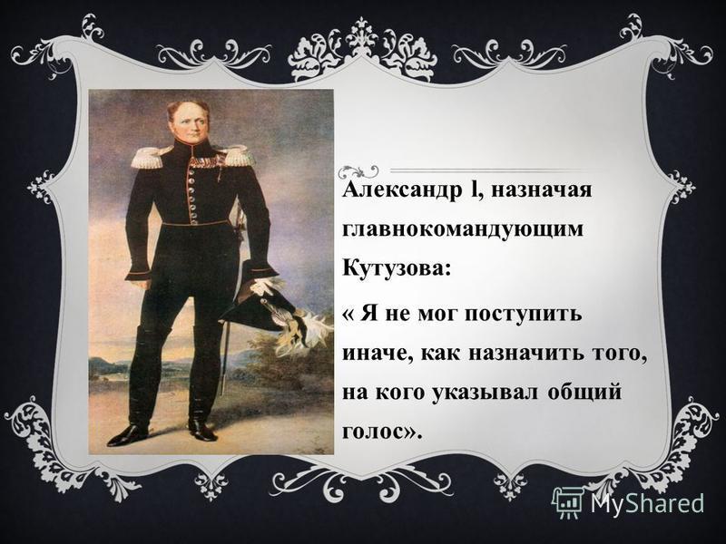 Александр l, назначая главнокомандующим Кутузова: « Я не мог поступить иначе, как назначить того, на кого указывал общий голос».