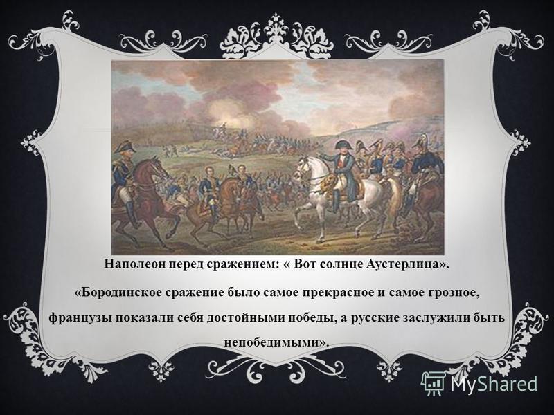 Наполеон перед сражением: « Вот солнце Аустерлица». «Бородинское сражение было самое прекрасное и самое грозное, французы показали себя достойными победы, a русские заслужили быть непобедимыми».