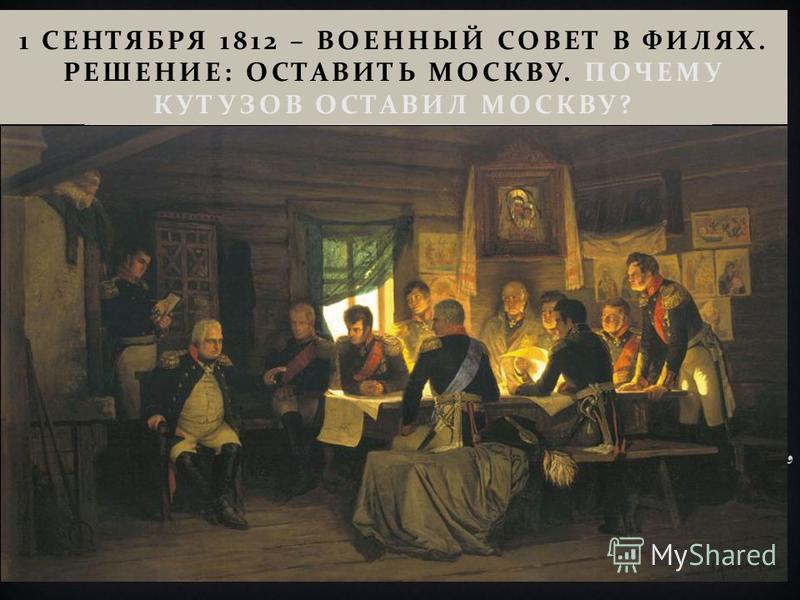 1 СЕНТЯБРЯ 1812 – ВОЕННЫЙ СОВЕТ В ФИЛЯХ. РЕШЕНИЕ : ОСТАВИТЬ МОСКВУ. ПОЧЕМУ КУТУЗОВ ОСТАВИЛ МОСКВУ ?