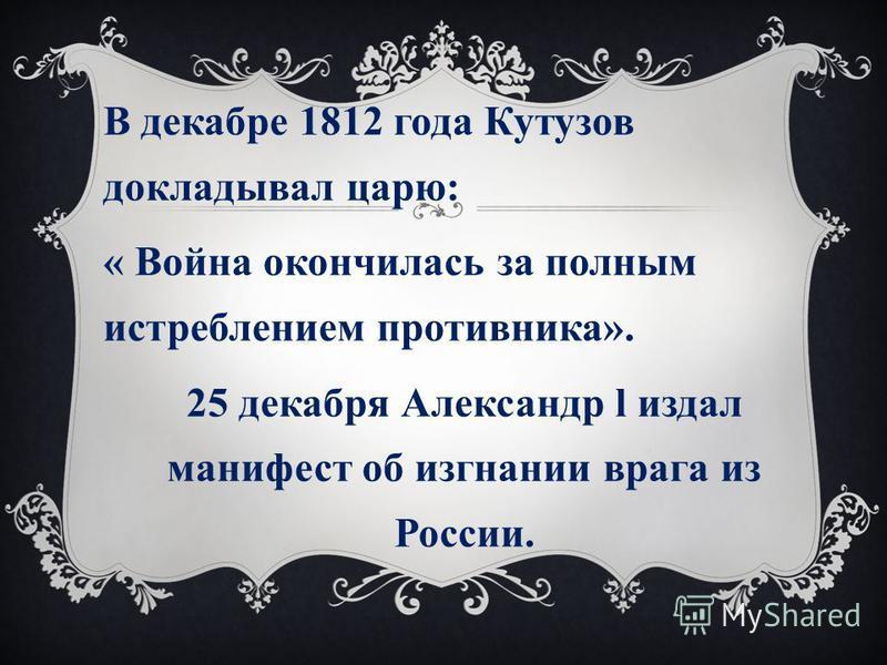 В декабре 1812 года Кутузов докладывал царю: « Война окончилась за полным истреблением противника». 25 декабря Александр l издал манифест об изгнании врага из России.