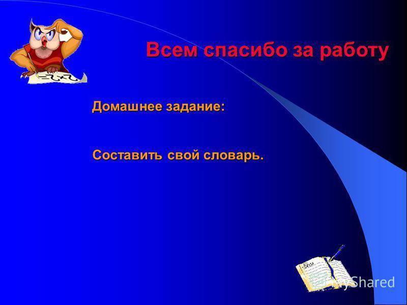 Всем спасибо за работу Всем спасибо за работу Домашнее задание: Составить свой словарь.