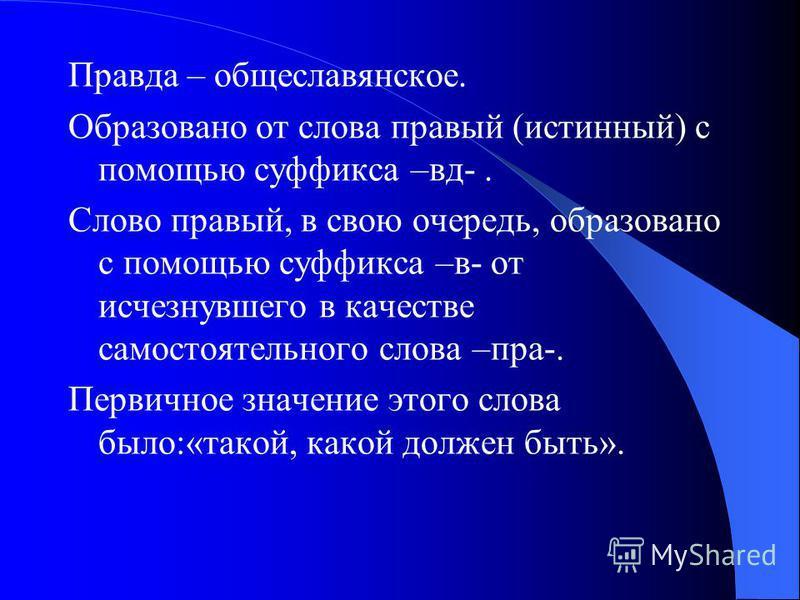 Правда – общеславянское. Образовано от слова правый (истиный) с помощью суффикса –вд-. Слово правый, в свою очередь, образовано с помощью суффикса –в- от исчезнувшего в качестве самостоятельного слова –пра-. Первичное значение этого слова было:«такой