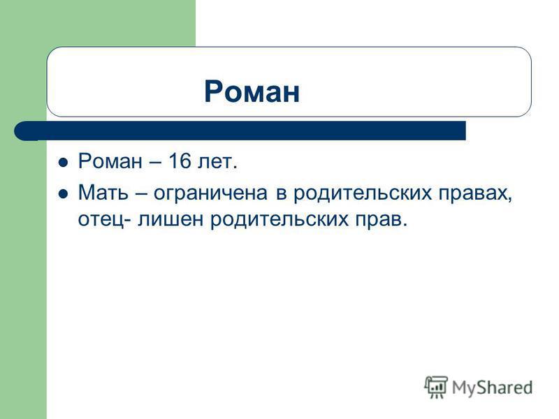 Роман Роман – 16 лет. Мать – ограничена в родительских правах, отец- лишен родительских прав.