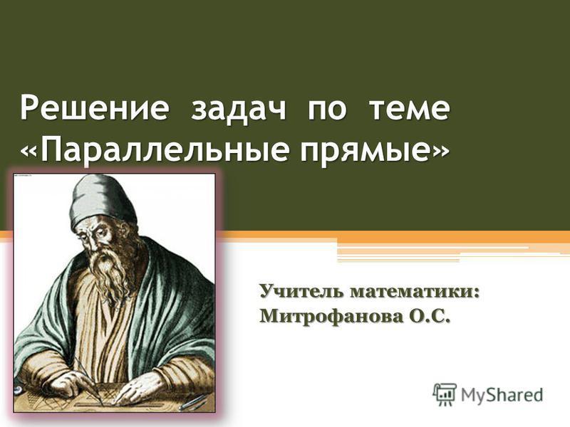 Решение задач по теме «Параллельные прямые» Учитель математики: Митрофанова О.С.