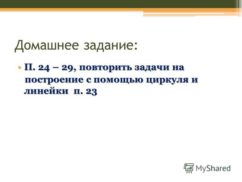 Домашнее задание: П. 24 – 29, повторить задачи наП. 24 – 29, повторить задачи на построение с помощью циркуля и линейки п. 23 построение с помощью циркуля и линейки п. 23