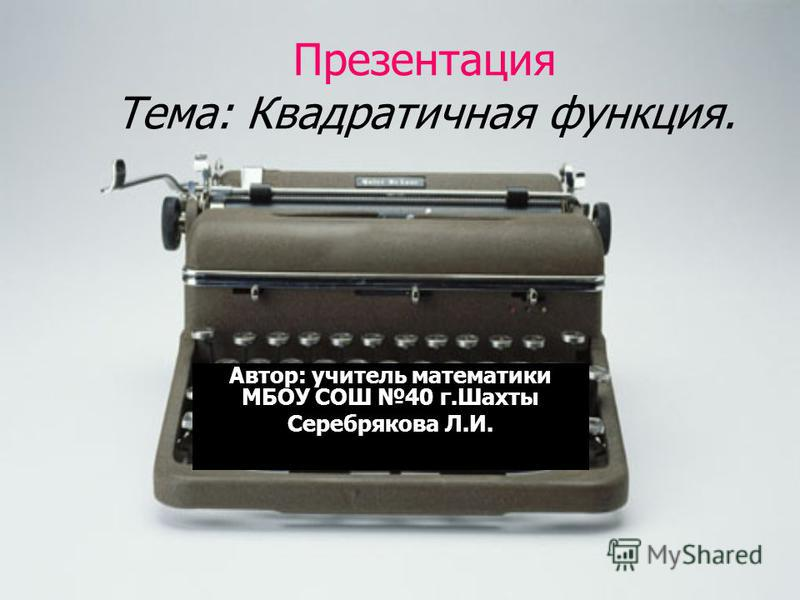 Презентация Тема: Квадратичная функция. Автор: учитель математики МБОУ СОШ 40 г.Шахты Серебрякова Л.И.