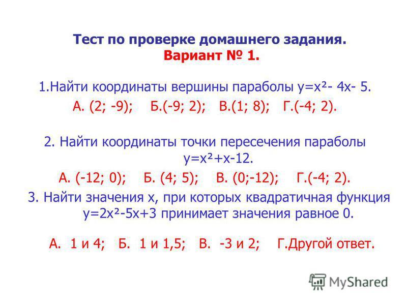 Тест по проверке домашнего задания. Вариант 1. 1. Найти координаты вершины параболы y=x²- 4x- 5. А. (2; -9); Б.(-9; 2); В.(1; 8); Г.(-4; 2). 2. Найти координаты точки пересечения параболы y=x²+x-12. А. (-12; 0); Б. (4; 5); В. (0;-12); Г.(-4; 2). 3. Н