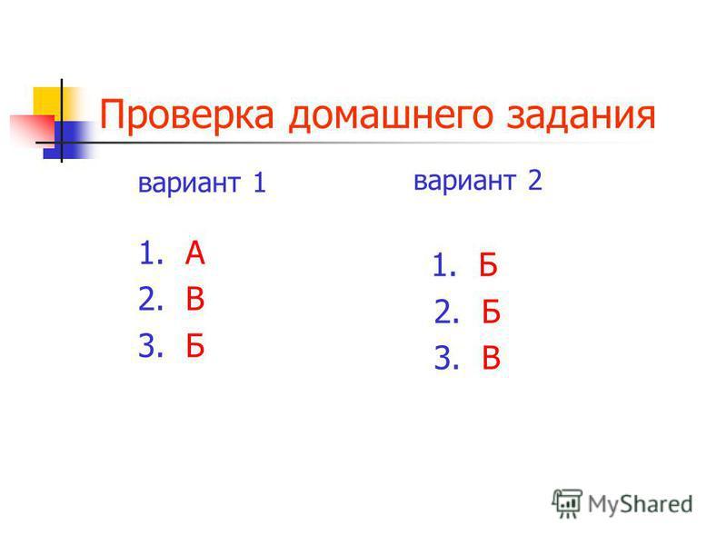 Проверка домашнего задания вариант 1 1. А 2. В 3. Б вариант 2 1. Б 2. Б 3. В